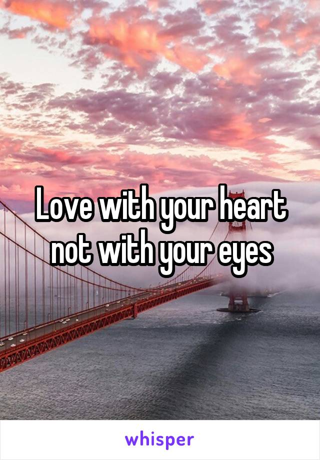 Love with your heart not with your eyes