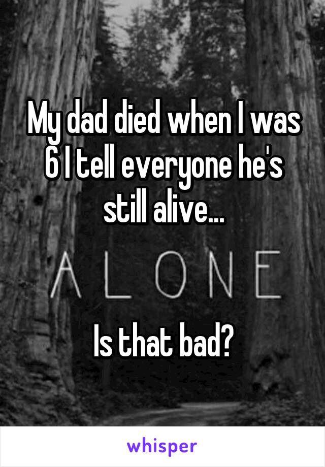 My dad died when I was 6 I tell everyone he's still alive...   Is that bad?