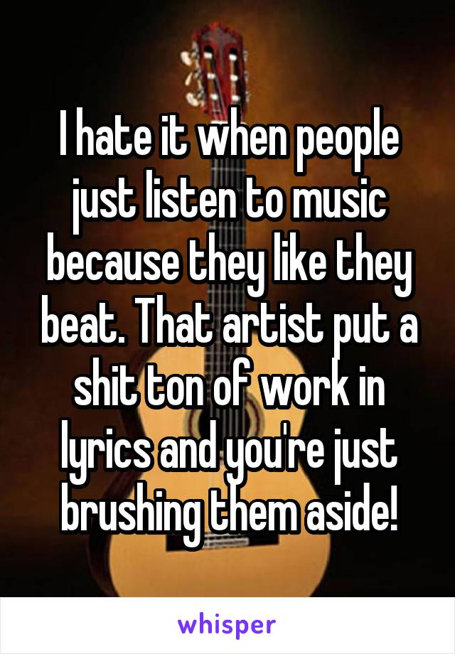 I hate it when people just listen to music because they like they beat. That artist put a shit ton of work in lyrics and you're just brushing them aside!