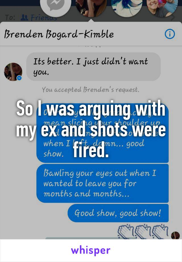 So I was arguing with my ex and shots were fired.