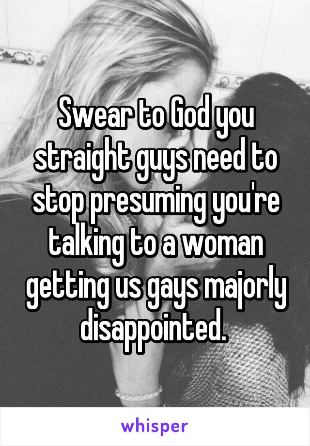 Swear to God you straight guys need to stop presuming you're talking to a woman getting us gays majorly disappointed.
