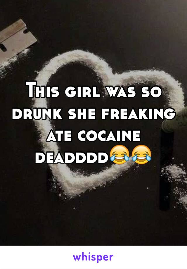 This girl was so drunk she freaking ate cocaine deadddd😂😂