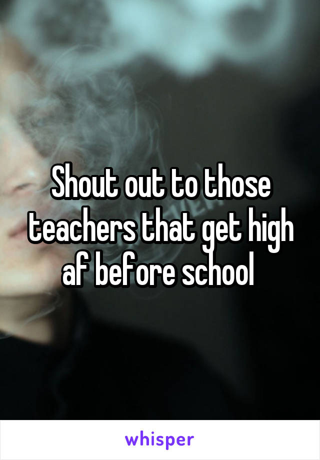 Shout out to those teachers that get high af before school