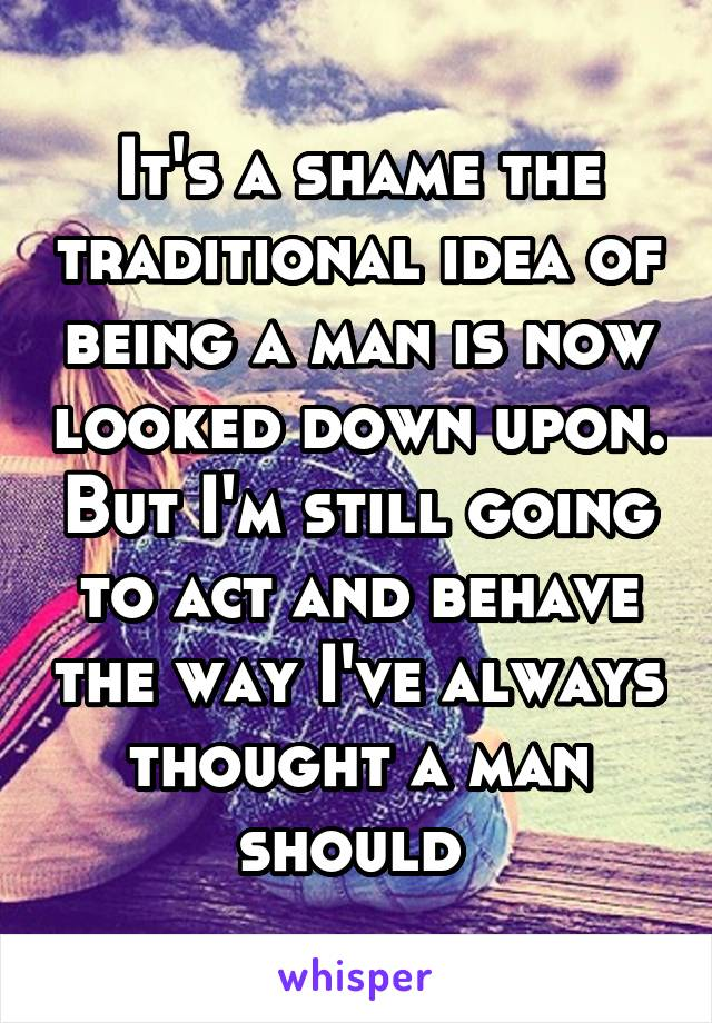It's a shame the traditional idea of being a man is now looked down upon. But I'm still going to act and behave the way I've always thought a man should