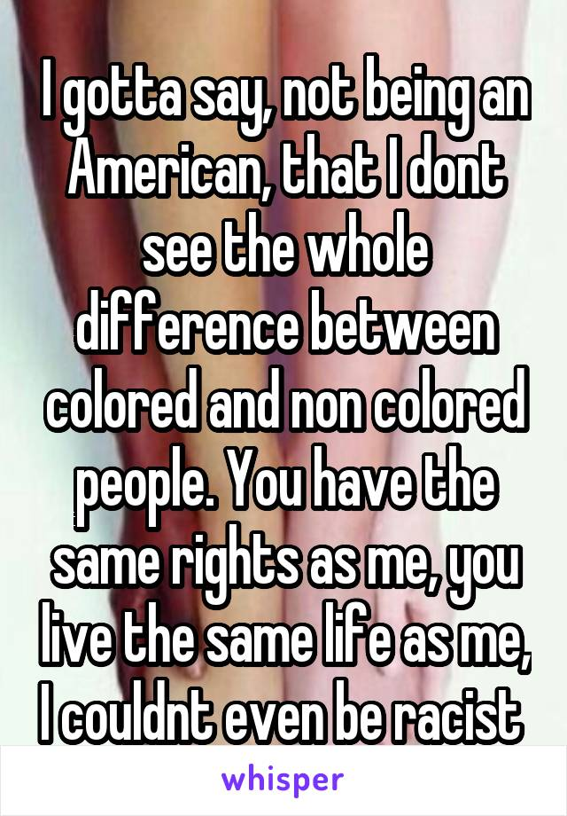I gotta say, not being an American, that I dont see the whole difference between colored and non colored people. You have the same rights as me, you live the same life as me, I couldnt even be racist