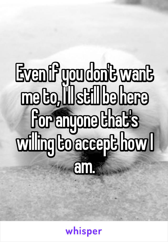 Even if you don't want me to, I'll still be here for anyone that's willing to accept how I am.