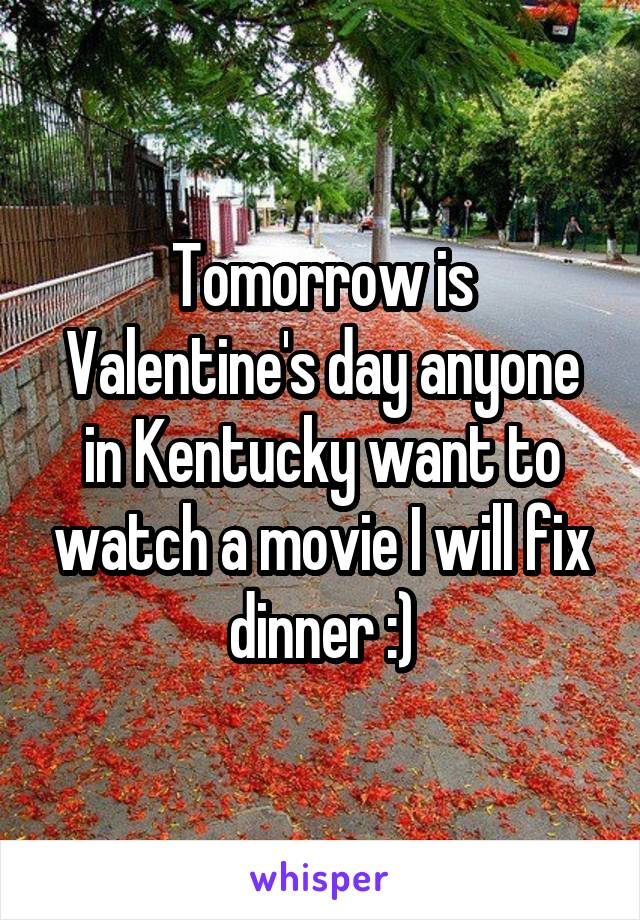 Tomorrow is Valentine's day anyone in Kentucky want to watch a movie I will fix dinner :)
