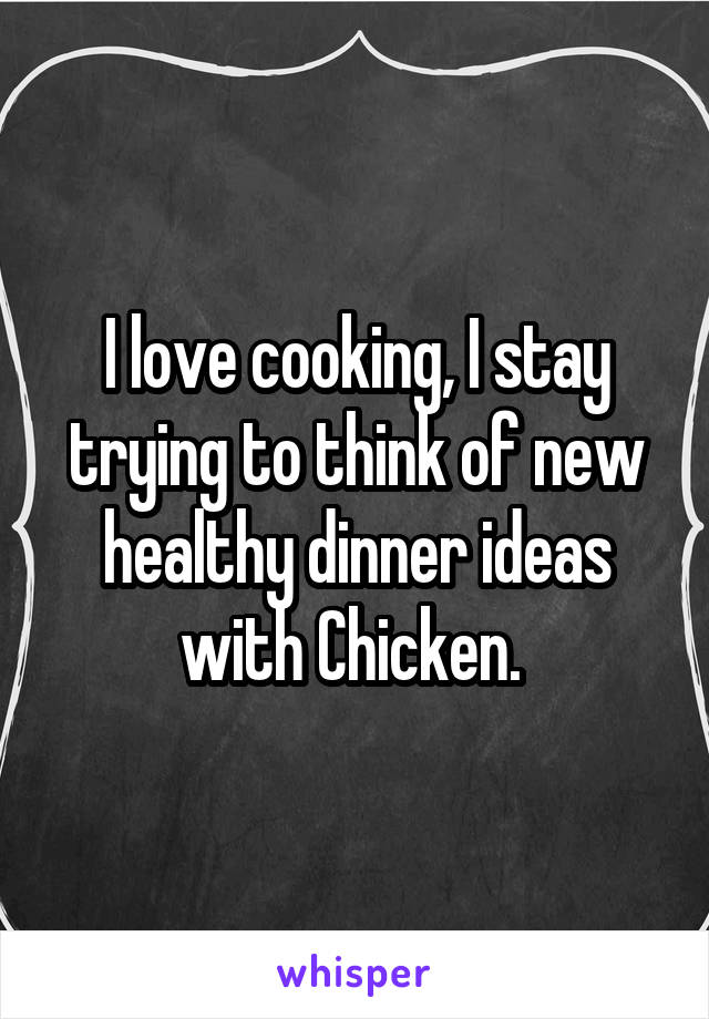 I love cooking, I stay trying to think of new healthy dinner ideas with Chicken.