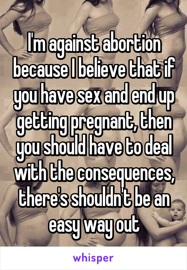 I'm against abortion because I believe that if you have sex and end up getting pregnant, then you should have to deal with the consequences, there's shouldn't be an easy way out