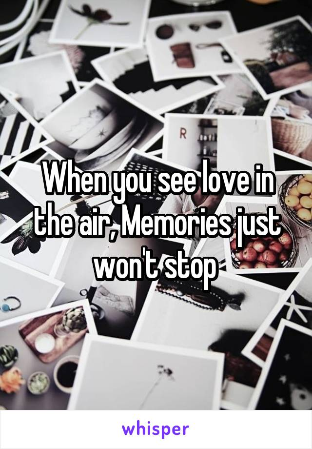 When you see love in the air, Memories just won't stop