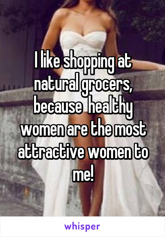 I like shopping at natural grocers, because  healthy women are the most attractive women to me!