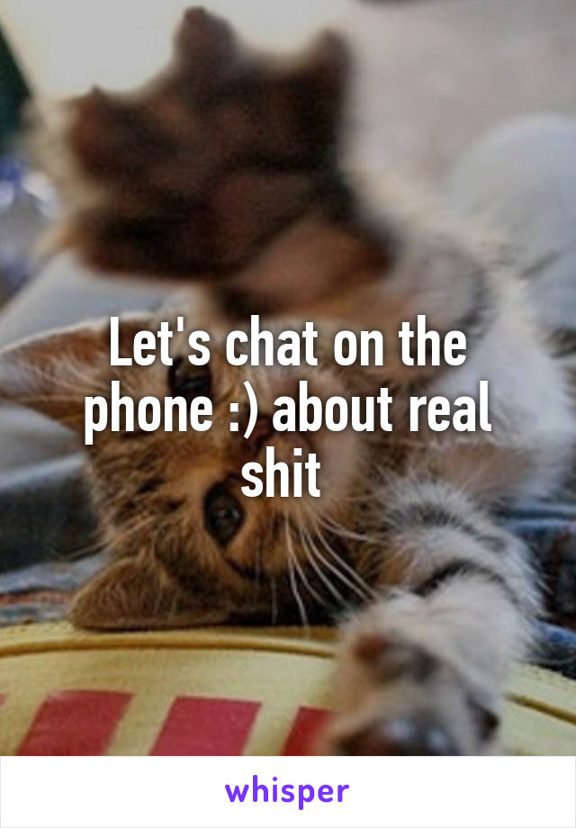 Let's chat on the phone :) about real shit