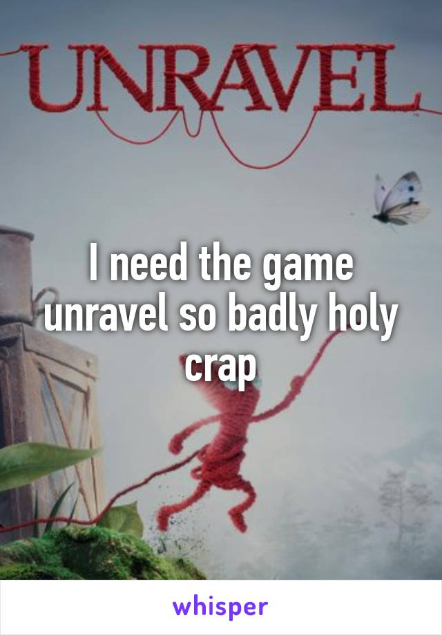 I need the game unravel so badly holy crap