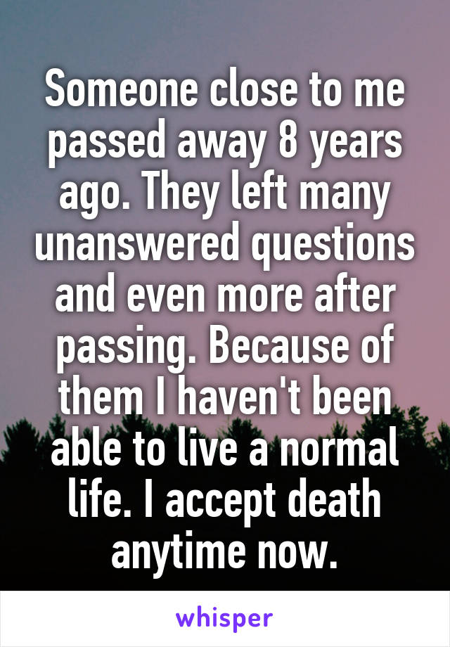 Someone close to me passed away 8 years ago. They left many unanswered questions and even more after passing. Because of them I haven't been able to live a normal life. I accept death anytime now.