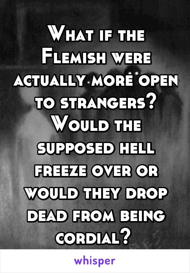 What if the Flemish were actually more open to strangers? Would the supposed hell freeze over or would they drop dead from being cordial?