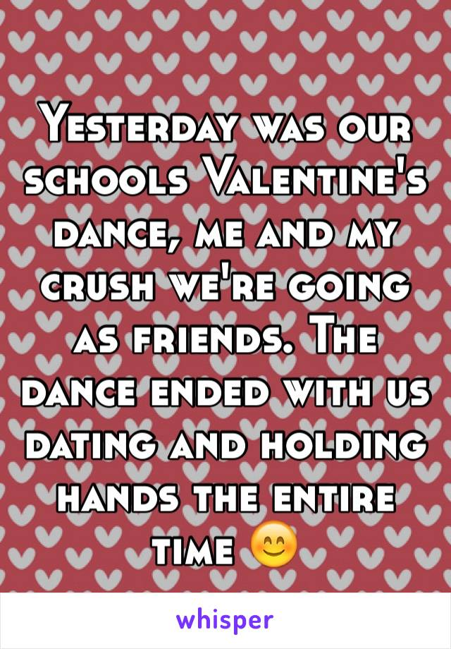 Yesterday was our schools Valentine's dance, me and my crush we're going as friends. The dance ended with us dating and holding hands the entire time 😊