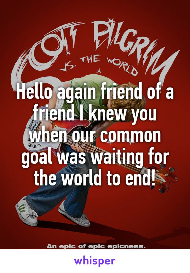 Hello again friend of a friend I knew you when our common goal was waiting for the world to end!