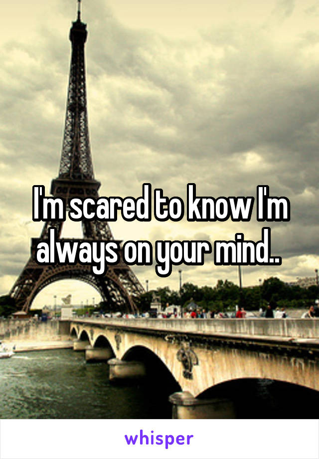 I'm scared to know I'm always on your mind..