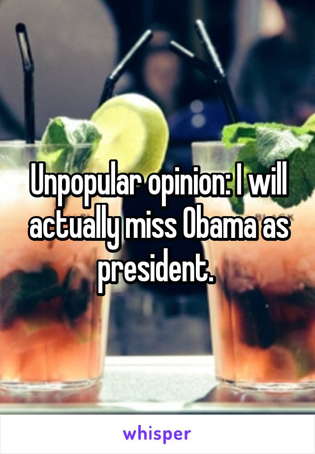 Unpopular opinion: I will actually miss Obama as president.