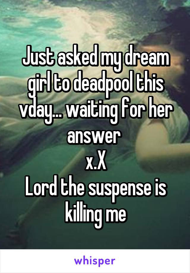 Just asked my dream girl to deadpool this vday... waiting for her answer  x.X Lord the suspense is killing me