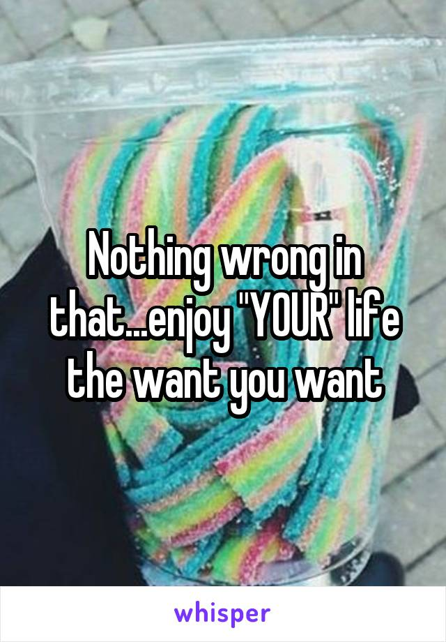 "Nothing wrong in that...enjoy ""YOUR"" life the want you want"