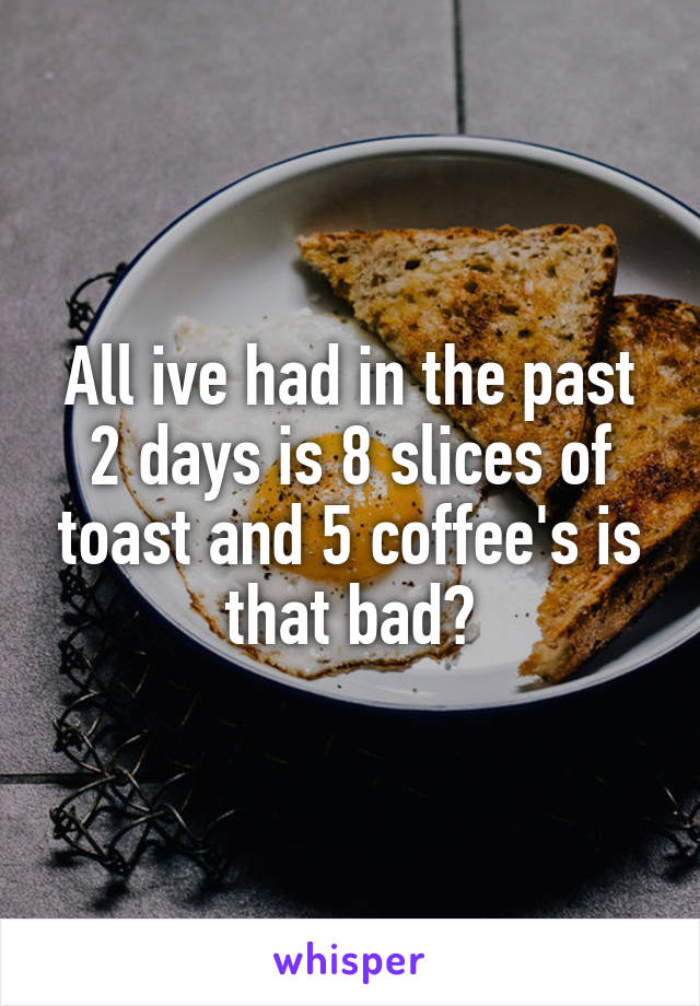 All ive had in the past 2 days is 8 slices of toast and 5 coffee's is that bad?