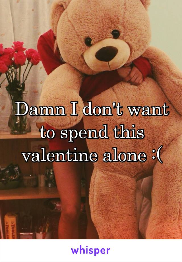 Damn I don't want to spend this valentine alone :(