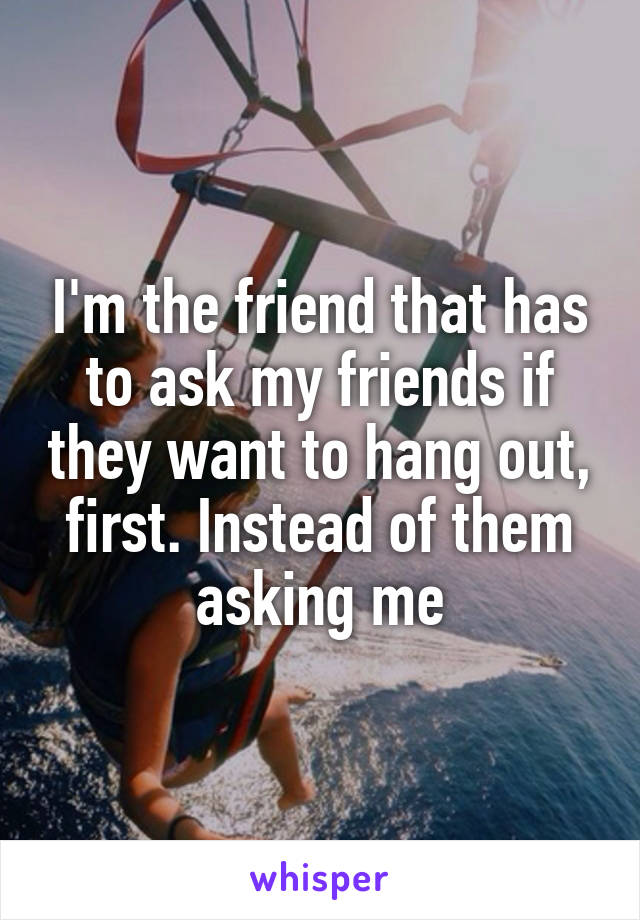 I'm the friend that has to ask my friends if they want to hang out, first. Instead of them asking me
