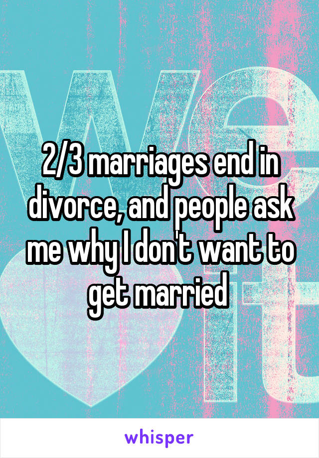 2/3 marriages end in divorce, and people ask me why I don't want to get married