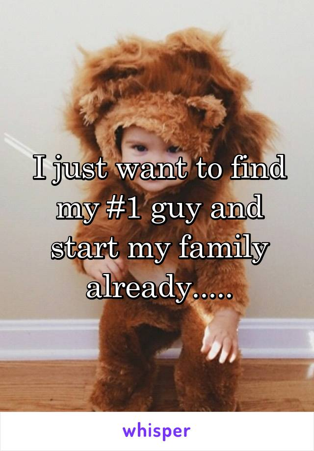 I just want to find my #1 guy and start my family already.....