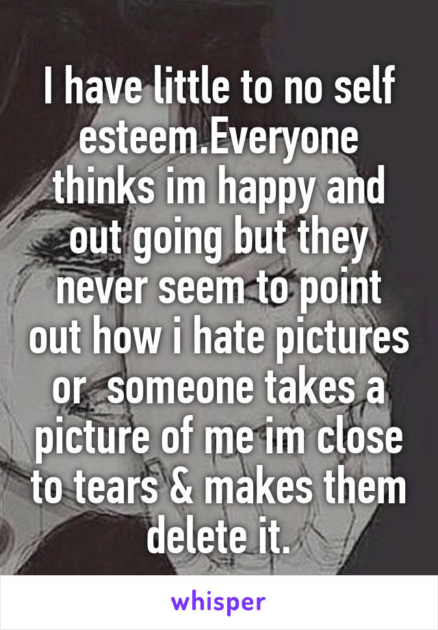 I have little to no self esteem.Everyone thinks im happy and out going but they never seem to point out how i hate pictures or  someone takes a picture of me im close to tears & makes them delete it.