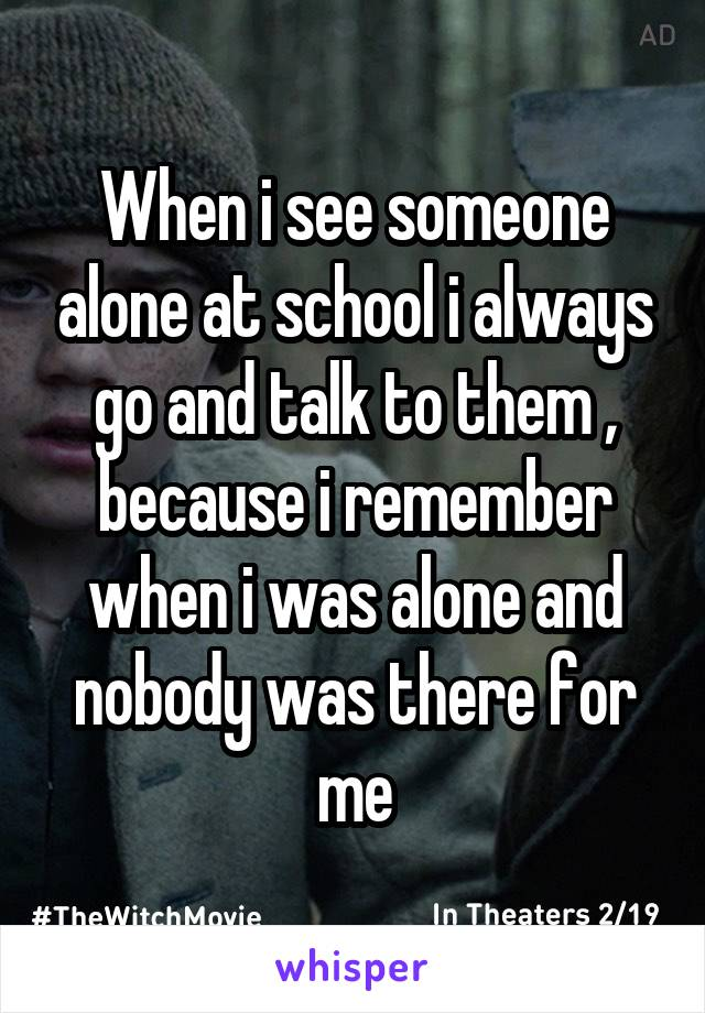 When i see someone alone at school i always go and talk to them , because i remember when i was alone and nobody was there for me