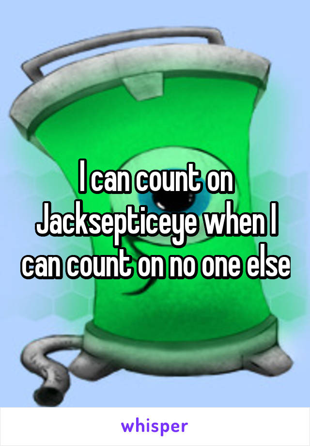 I can count on Jacksepticeye when I can count on no one else