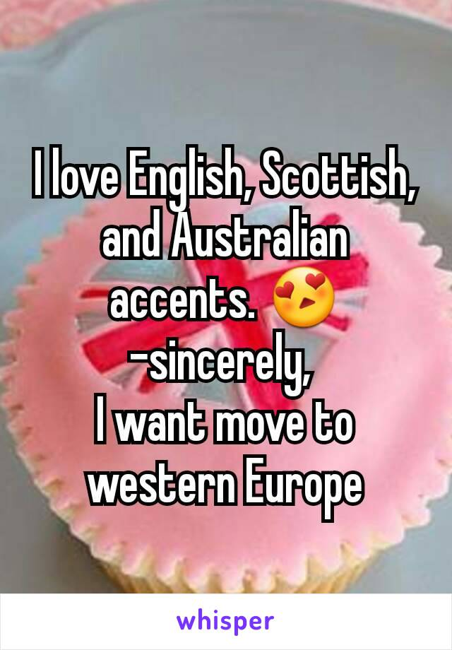 I love English, Scottish, and Australian accents. 😍 -sincerely,  I want move to western Europe