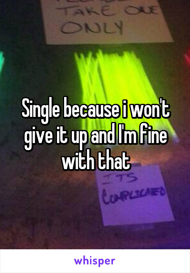 Single because i won't give it up and I'm fine with that