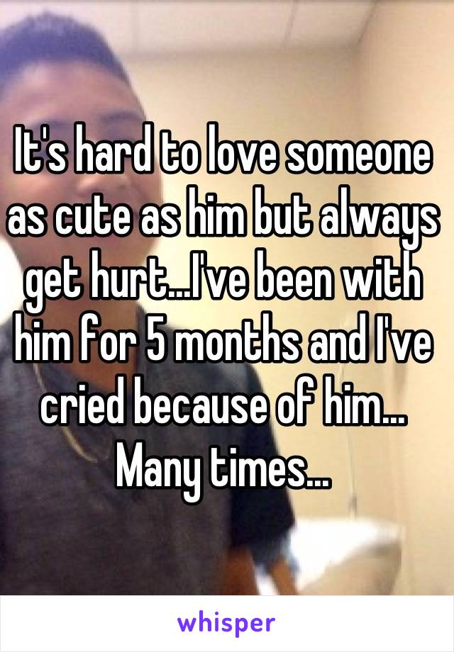 It's hard to love someone as cute as him but always get hurt...I've been with him for 5 months and I've cried because of him... Many times...