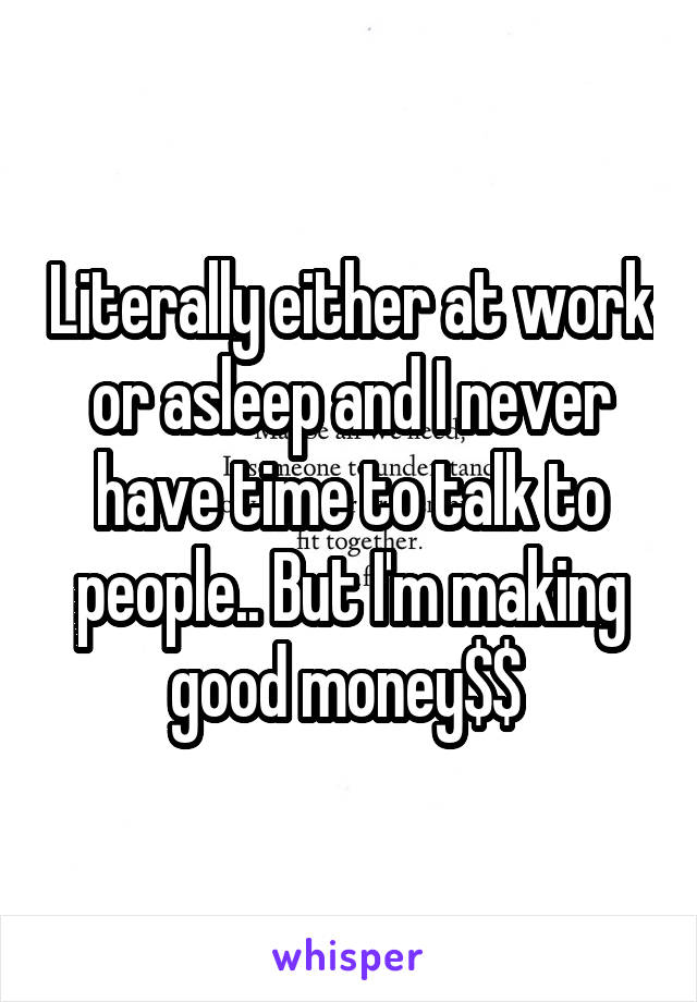 Literally either at work or asleep and I never have time to talk to people.. But I'm making good money$$