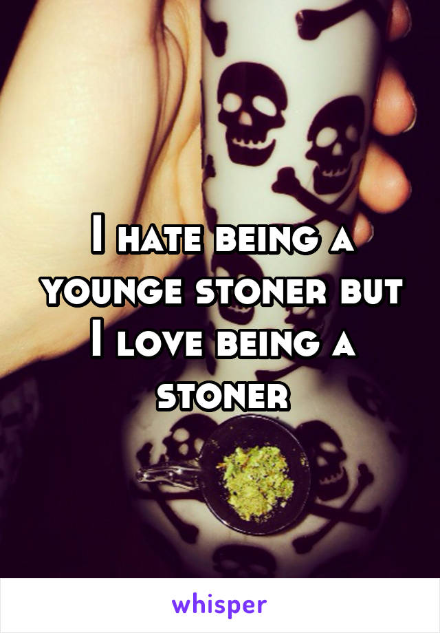 I hate being a younge stoner but I love being a stoner