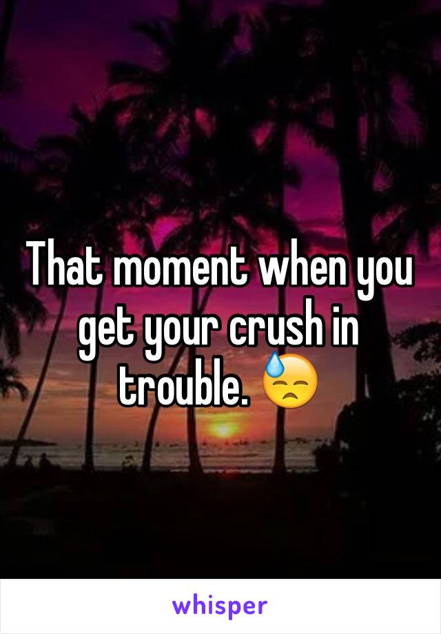 That moment when you get your crush in trouble. 😓