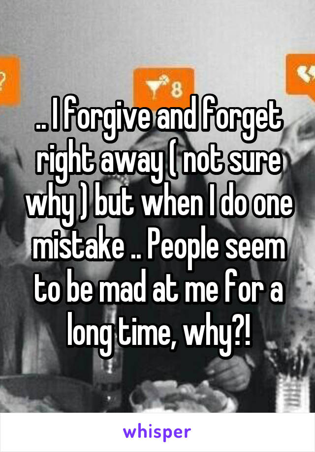.. I forgive and forget right away ( not sure why ) but when I do one mistake .. People seem to be mad at me for a long time, why?!
