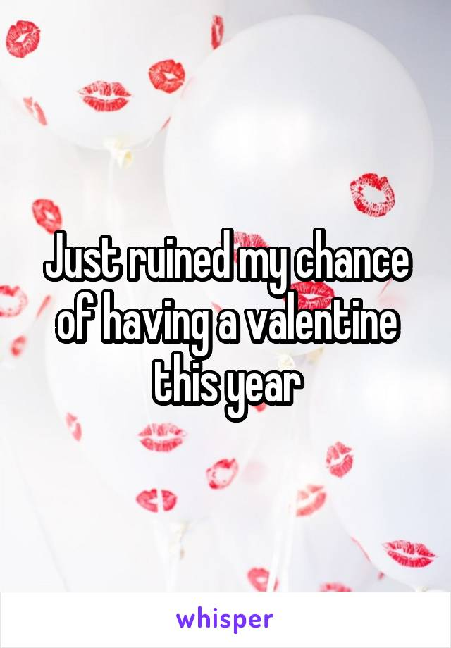 Just ruined my chance of having a valentine this year