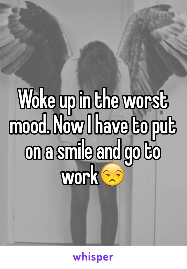 Woke up in the worst mood. Now I have to put on a smile and go to work😒