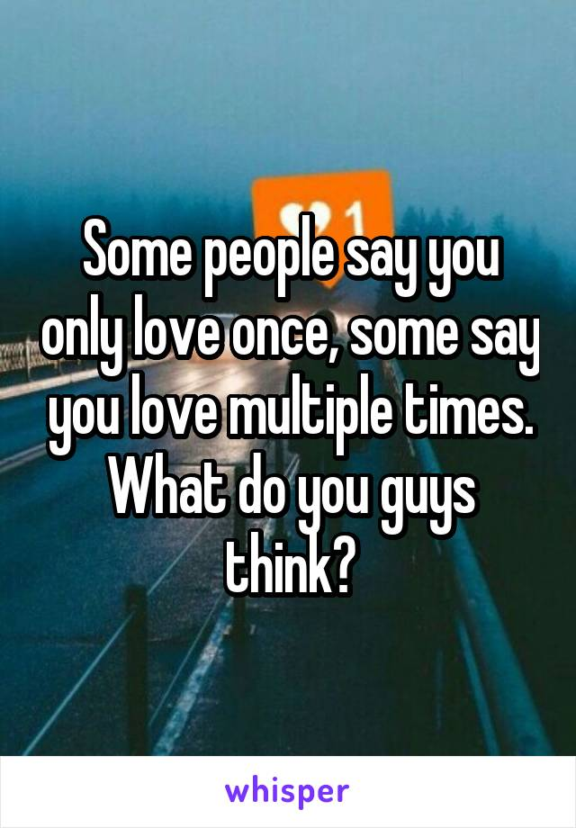 Some people say you only love once, some say you love multiple times. What do you guys think?