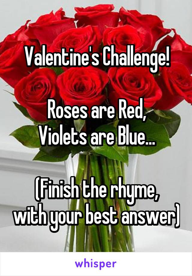 Valentine's Challenge!  Roses are Red, Violets are Blue...  (Finish the rhyme, with your best answer)
