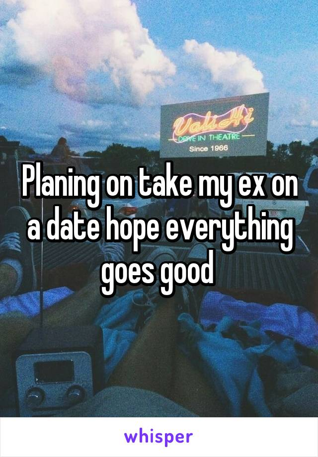 Planing on take my ex on a date hope everything goes good