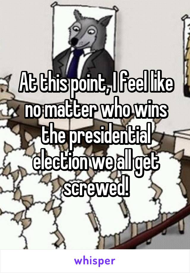At this point, I feel like no matter who wins the presidential election we all get screwed!