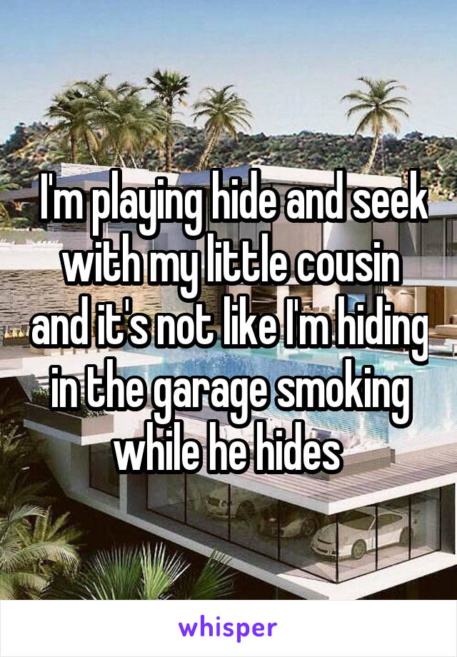 I'm playing hide and seek with my little cousin and it's not like I'm hiding in the garage smoking while he hides