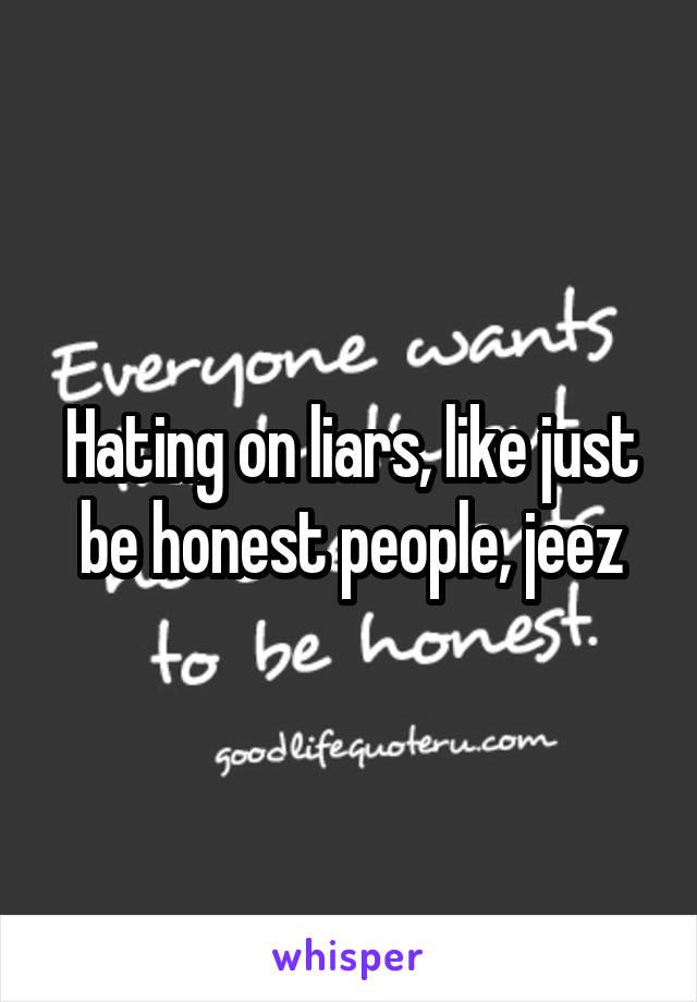 Hating on liars, like just be honest people, jeez