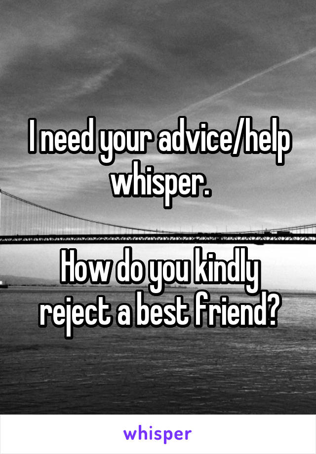 I need your advice/help whisper.  How do you kindly reject a best friend?