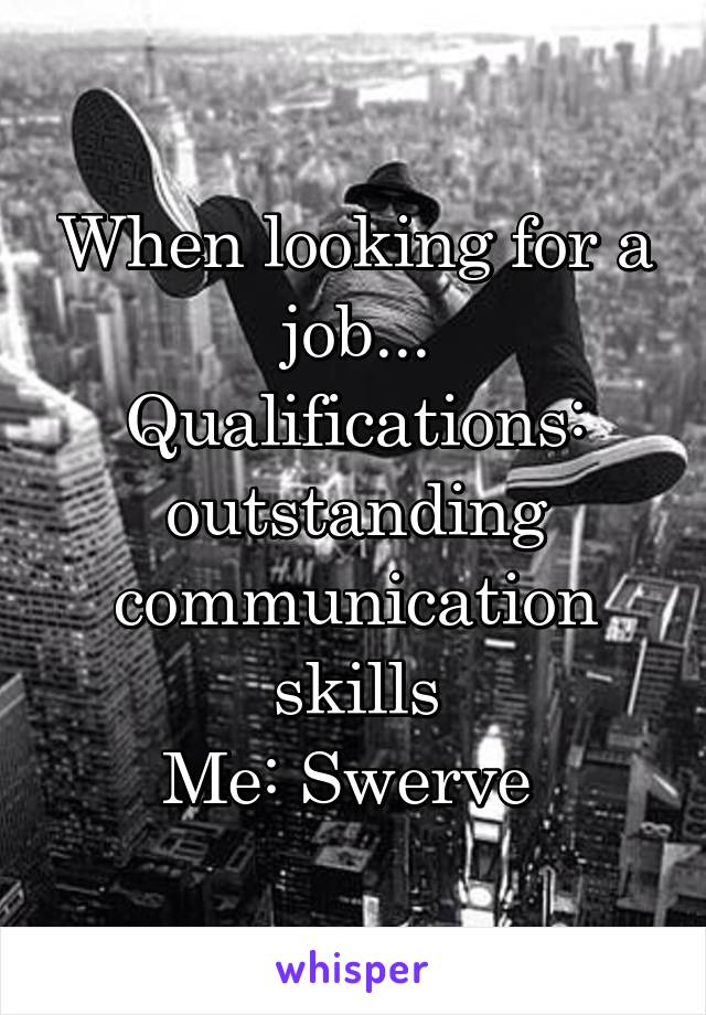When looking for a job... Qualifications: outstanding communication skills Me: Swerve